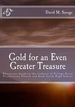 Gold for an Even Greater Treasure : Characters Based on the Students of Village Seven Presbyterian Church and Sand Creek High School - David M Savage