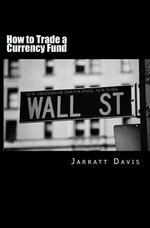 How to Trade a Currency Fund : The Step by Step Guide That Shows How Anyone Can Trade a Fund - Jarratt Davis