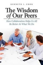 The Wisdom of Our Peers : How Collaboration Helps Us All Be Better at What We Do - Kenneth J Cook