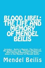 Blood Libel : The Life and Memory of Mendel Beilis: Includes: Beilis's Memoir, the Story of My Sufferings; And Pulitzer Plagiarism: - Mendel Beilis