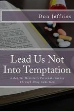 Lead Us Not Into Temptation : A Baptist Minister's Personal Journey Through Drug Addiction - Don Jeffries