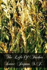 The Life of Father Isaac Jogues S.J. - Rev Felix Martin S J