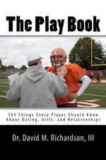 The Play Book : 101 Things Every Player Should Know about Dating, Girls, and Relationships - David M Richardson, III