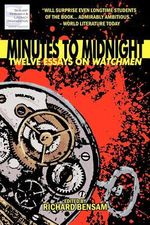 Minutes to Midnight : Twelve Essays on Watchmen - Richard Bensam