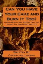 Can You Have Your Cake and Burn It Too? : Losing Weight May Require Change to a Healthier Lifestyle! - Cheryline P Lawson