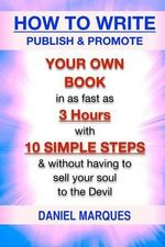 How to Write, Publish & Promote Your Own Book in as Fast as 3 Hours with 10 Simple Steps Without Having to Sell Your Soul to the Devil - Daniel Marques