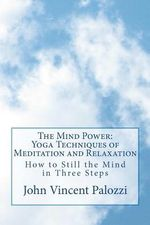 The Mind Power : Yoga Techniques of Meditation and Relaxation: How to Still the Mind in Three Steps - John Vincent Palozzi