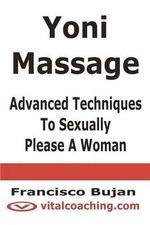 Yoni Massage - Advanced Techniques to Sexually Please a Woman - Francisco Bujan