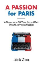 A Passion for Paris : A Reporter's 60-Year Love-Affair with the French Capital - Jack Gee