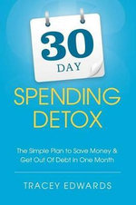 30 Day Spending Detox : The Simple Plan to Save Money & Get Out of Debt in One Month - Tracey Edwards
