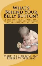 What's Behind Your Belly Button? : A Psychological Perspective of the Intelligence of Human Nature and Gut Instinct - Martha Char Love