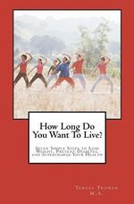 How Long Do You Want to Live? : Seven Simple Steps to Lose Weight, Prevent Diabetes, and Supercharge Your Health - Teresa Trower Lmhc