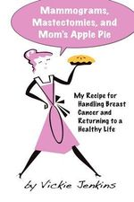 Mammograms, Mastectomies, and Mom's Apple Pie : My Recipe for Handling Breast Cancer and Returning to a Healthy Life - Vickie Jenkins