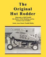 The Original Hot Rodder : Biography of Bill Waddill His History of Hot Rodding and the Genesee Gear Grinders - Kathy Anne Hanks Waddill Ridley