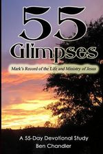 55 Glimpses : Mark's Record of the Life and Ministry of Jesus - Ben Chandler