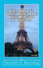 Singing the Lord's Songs in a Foreign Land : Biblical Reflections for Expatriates - Kenneth D Macharg