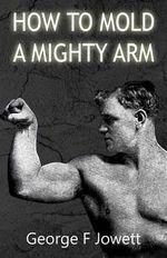 How to Mold a Mighty Arm : (Original Version, Restored) - George F Jowett