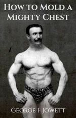 How to Mold a Mighty Chest : (Original Version, Restored) - George F Jowett