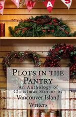 Plots in the Pantry - An Anthology of Christmas Stories - Vancouver Island Writers