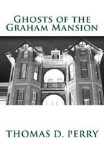 Ghosts of the Graham Mansion : Paranormal Tales from Wythe County Virginia's Haunted - Thomas D Perry