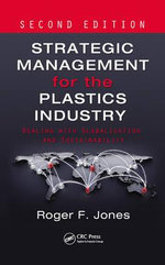 Strategic Management for the Plastics Industry : Dealing with Globalization and Sustainability - Roger F. Jones