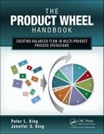 The Product Wheel Handbook : Creating Balanced Flow in High-mix Process Operations - Peter L. King