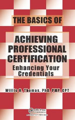 The Basics of Achieving Professional Certification : Enhancing Your Credentials - Willis H. Thomas