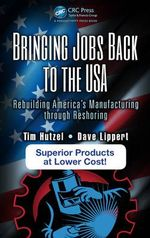 Bringing Jobs Back to the USA : Rebuilding America's Manufacturing Through Reshoring - Tim Hutzel