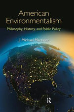 American Environmentalism : Philosophy, History, and Public Policy - J. Michael Martinez