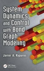 System Dynamics and Control with Bond Graph Modeling : Modeling, Analysis, and Control - Javier A. Kypuros