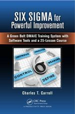 Six Sigma for Powerful Improvement : A Green Belt DMAIC Training Course with Excel Tools - Charles T. Carroll