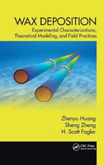 Wax Deposition : Laboratory Characterizations, Theoretical Modeling, and Field Practices - Zhenyu Huang