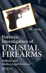 Forensic Investigation of Unusual Firearms : Ballistic and Medico-Legal Evidence - J. K. Sinha