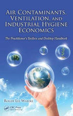 Air Contaminants, Ventilation, and Industrial Hygiene Economics : The Practitioner's Toolbox and Desktop Handbook - Roger Lee Wabeke