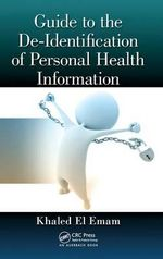 Guide to the De-identification of Personal Health Information : Safety and Usability - Khaled El Emam