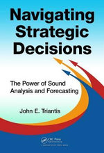Navigating Strategic Decisions : The Power of Sound Analysis and Forecasting - John E. Triantis