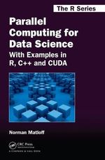 Parallel Computing for Data Science : With Examples in R, C++ and Cuda - Norman Matloff