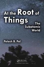 At the Root of Things : The Subatomic World - Palash Baran Pal