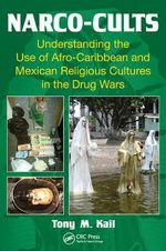 Narco-Cults : Understanding the Use of Afro-Caribbean and Mexican Religious Cultures in the Drug Wars - Tony M Kail