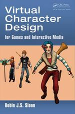 Virtual Character Design for Games and Interactive Media - Robin James Stuart Sloan
