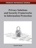Privacy Solutions and Security Frameworks in Information Protection : Premier Reference Source