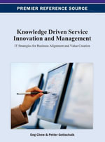 Knowledge Driven Service Innovation and Management : IT Strategies for Business Alignment and Value Creation - Eng K. Chew