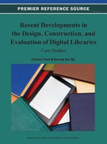 Recent Developments in the Design, Construction, and Evaluation of Digital Libraries : Case Studies