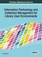 Information Technology and Collection Management for Library User Environments : A Librarian's Guide to Platforms and Programs - Joseph Walker