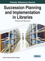 Succession Planning and Implementation in Libraries : Practices and Resources