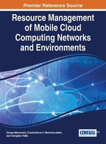 Resource Management of Mobile Cloud Computing Networks and Environments : Advances in Systems Analysis, Software Engineering, and High Performance Computing