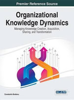 Organizational Knowledge Dynamics : Managing Knowledge Creation, Acquisition, Sharing, and Transformation - Constantin Bratianu