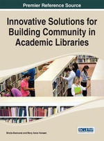 Innovative Solutions for Building Community in Academic Libraries : Advances in Library and Information Science