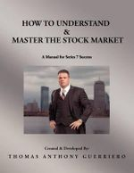 How to Understand & Master the Stock Market : A Manual for Series 7 Success - Thomas Anthony Guerriero