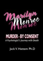 Marilyn Monroe : Murder - by Consent: A Psychologist's Journey With Death - Jack V. Hattem Ph. D